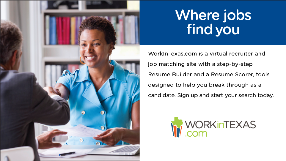 "Image advertisement for WorkInTexas.com. Text reads: ""where jobs find you. WorkInTexas.com is a virtual recruiter and job matching site with a step-by-step Resume Builder and a Resume Scorer, tools designed to help you break through as a candidate. Sign up and start your search today."""